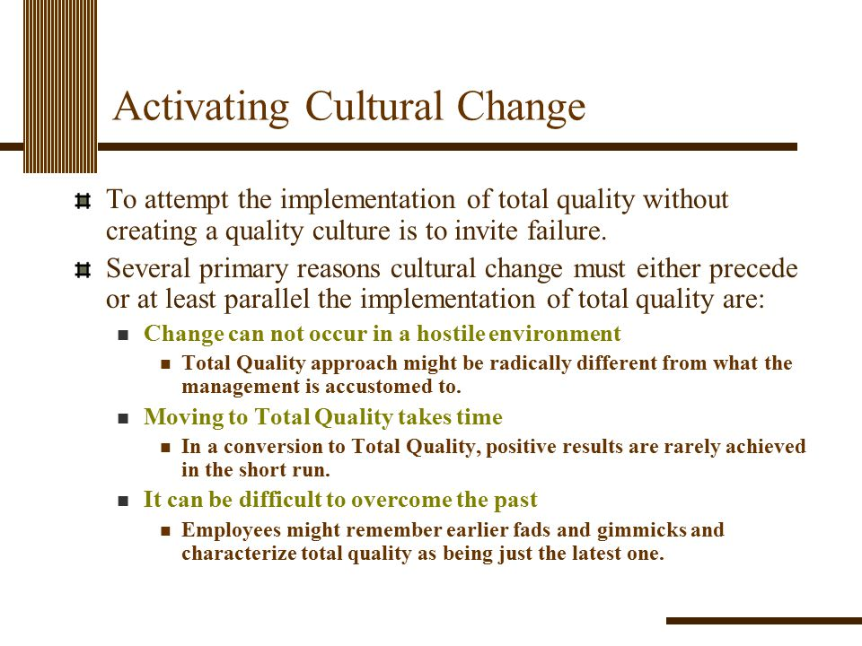 Activating Cultural Change To attempt the implementation of total quality without creating a quality culture is to invite failure. Several primary rea