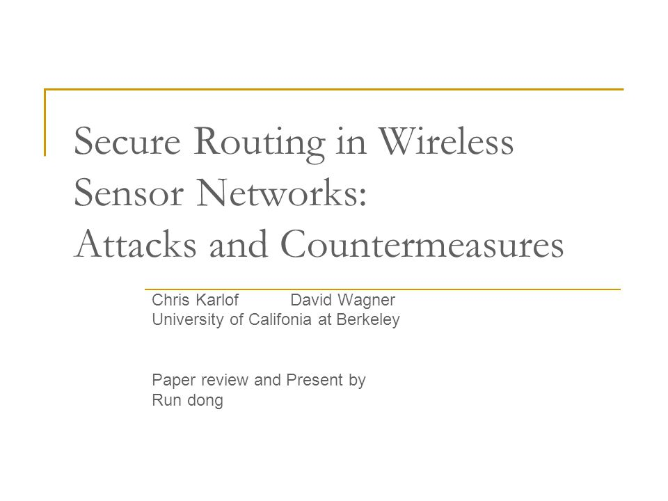 Secure Routing in Wireless Sensor Networks: Attacks and Countermeasures Chris Karlof David Wagner University of Califonia at Berkeley Paper review and Present by Run dong