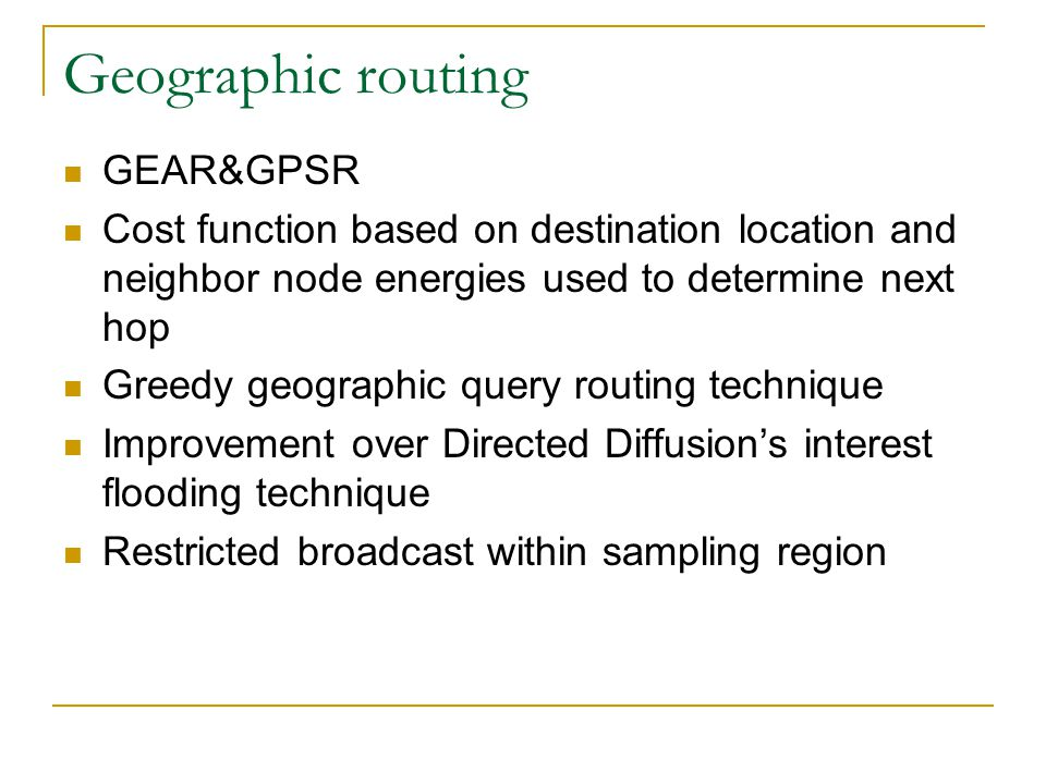 Geographic routing GEAR&GPSR Cost function based on destination location and neighbor node energies used to determine next hop Greedy geographic query routing technique Improvement over Directed Diffusion ' s interest flooding technique Restricted broadcast within sampling region