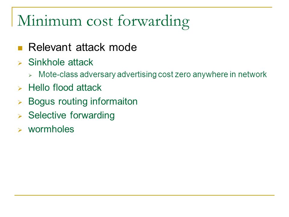 Minimum cost forwarding Relevant attack mode  Sinkhole attack  Mote-class adversary advertising cost zero anywhere in network  Hello flood attack  Bogus routing informaiton  Selective forwarding  wormholes