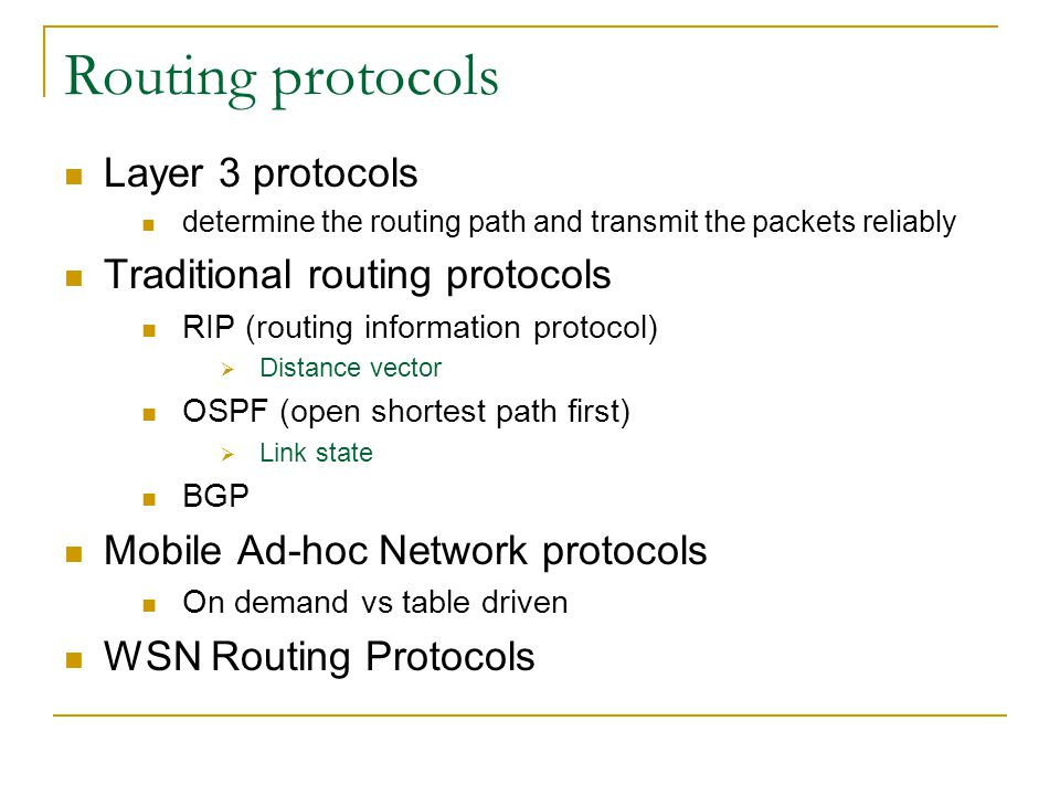 Routing protocols Layer 3 protocols determine the routing path and transmit the packets reliably Traditional routing protocols RIP (routing information protocol)  Distance vector OSPF (open shortest path first)  Link state BGP Mobile Ad-hoc Network protocols On demand vs table driven WSN Routing Protocols