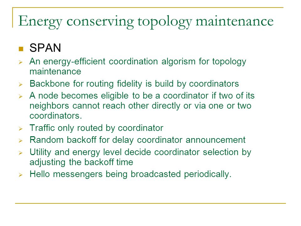 Energy conserving topology maintenance SPAN  An energy-efficient coordination algorism for topology maintenance  Backbone for routing fidelity is build by coordinators  A node becomes eligible to be a coordinator if two of its neighbors cannot reach other directly or via one or two coordinators.