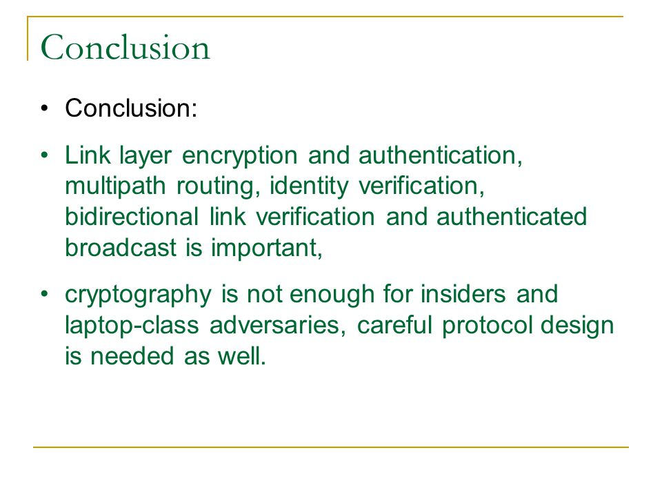 Conclusion Conclusion: Link layer encryption and authentication, multipath routing, identity verification, bidirectional link verification and authenticated broadcast is important, cryptography is not enough for insiders and laptop-class adversaries, careful protocol design is needed as well.