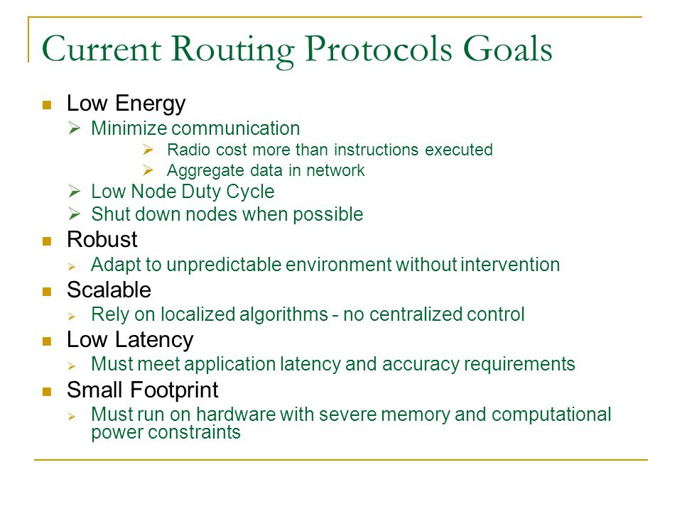 Current Routing Protocols Goals Low Energy  Minimize communication  Radio cost more than instructions executed  Aggregate data in network  Low Node Duty Cycle  Shut down nodes when possible Robust  Adapt to unpredictable environment without intervention Scalable  Rely on localized algorithms – no centralized control Low Latency  Must meet application latency and accuracy requirements Small Footprint  Must run on hardware with severe memory and computational power constraints