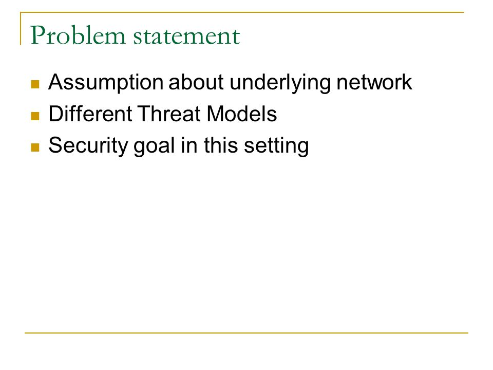 Problem statement Assumption about underlying network Different Threat Models Security goal in this setting
