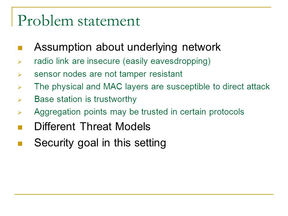 Problem statement Assumption about underlying network  radio link are insecure (easily eavesdropping)  sensor nodes are not tamper resistant  The physical and MAC layers are susceptible to direct attack  Base station is trustworthy  Aggregation points may be trusted in certain protocols Different Threat Models Security goal in this setting