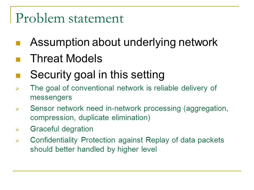 Problem statement Assumption about underlying network Threat Models Security goal in this setting  The goal of conventional network is reliable delivery of messengers  Sensor network need in-network processing (aggregation, compression, duplicate elimination)  Graceful degration  Confidentiality Protection against Replay of data packets should better handled by higher level