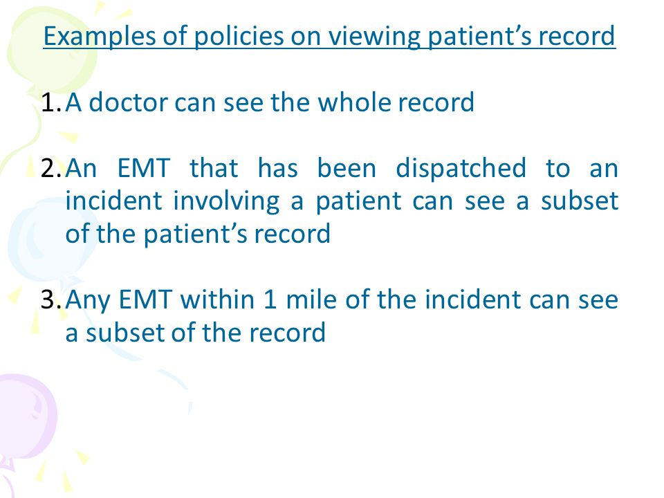 Examples of policies on viewing patient's record 1.A doctor can see the whole record 2.An EMT that has been dispatched to an incident involving a patient can see a subset of the patient's record 3.Any EMT within 1 mile of the incident can see a subset of the record