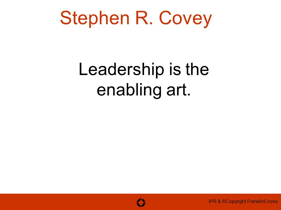 IPR & ©Copyright FranklinCovey Stephen R. Covey Leadership is the enabling art.