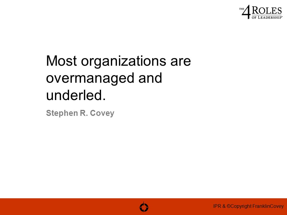 IPR & ©Copyright FranklinCovey Most organizations are overmanaged and underled. Stephen R. Covey