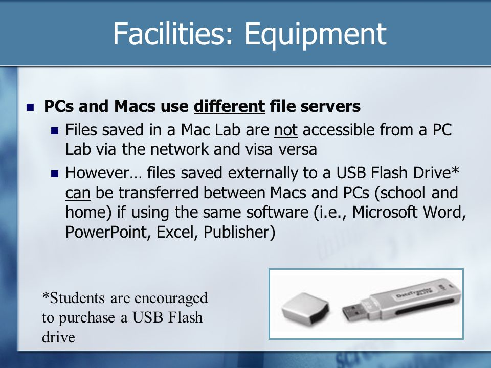 Facilities: Equipment PCs and Macs use different file servers Files saved in a Mac Lab are not accessible from a PC Lab via the network and visa versa However… files saved externally to a USB Flash Drive* can be transferred between Macs and PCs (school and home) if using the same software (i.e., Microsoft Word, PowerPoint, Excel, Publisher) *Students are encouraged to purchase a USB Flash drive