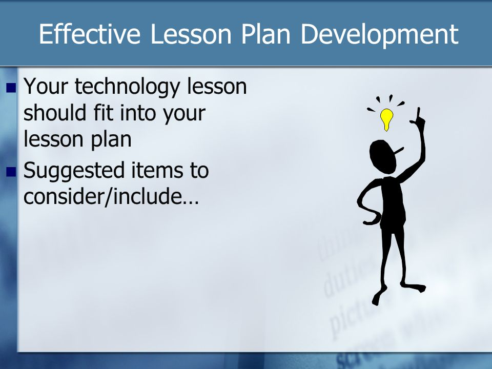 Effective Lesson Plan Development Your technology lesson should fit into your lesson plan Suggested items to consider/include…