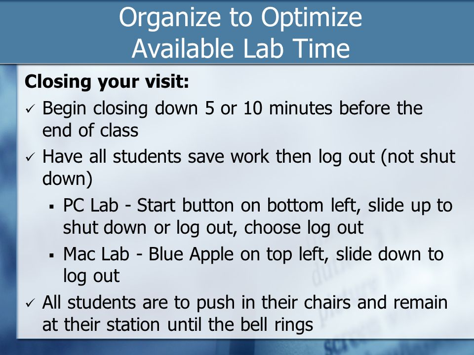 Organize to Optimize Available Lab Time Closing your visit: Begin closing down 5 or 10 minutes before the end of class Have all students save work then log out (not shut down)  PC Lab - Start button on bottom left, slide up to shut down or log out, choose log out  Mac Lab - Blue Apple on top left, slide down to log out All students are to push in their chairs and remain at their station until the bell rings
