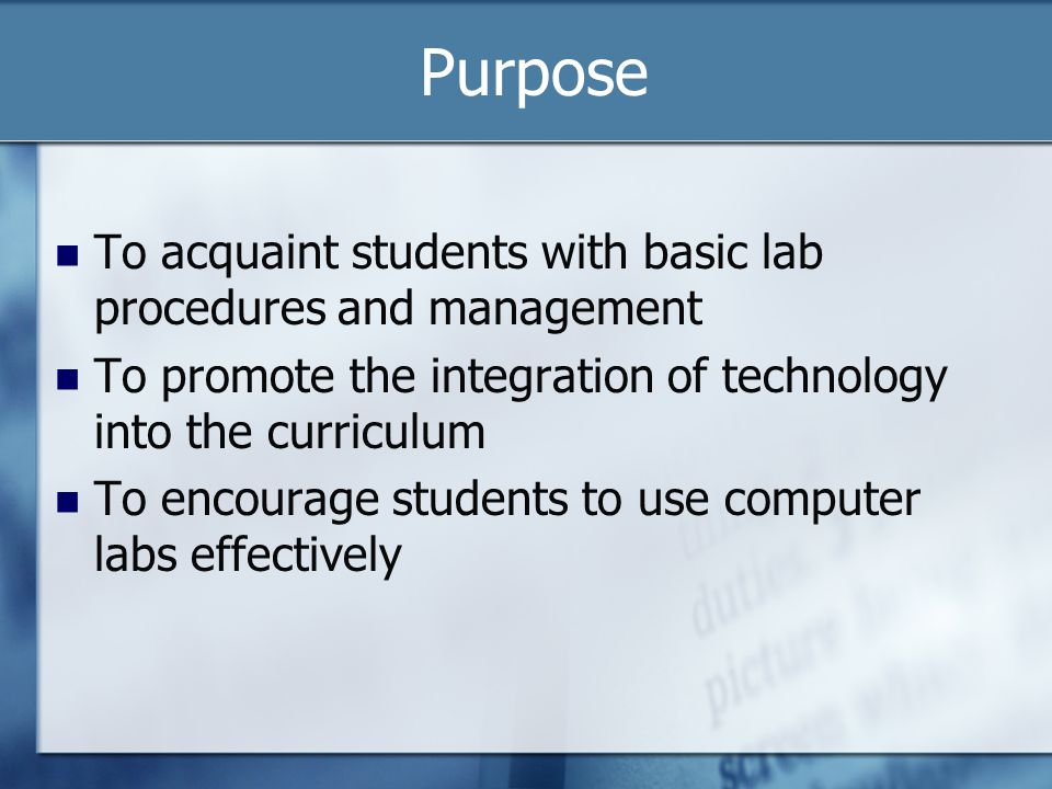 Purpose To acquaint students with basic lab procedures and management To promote the integration of technology into the curriculum To encourage students to use computer labs effectively