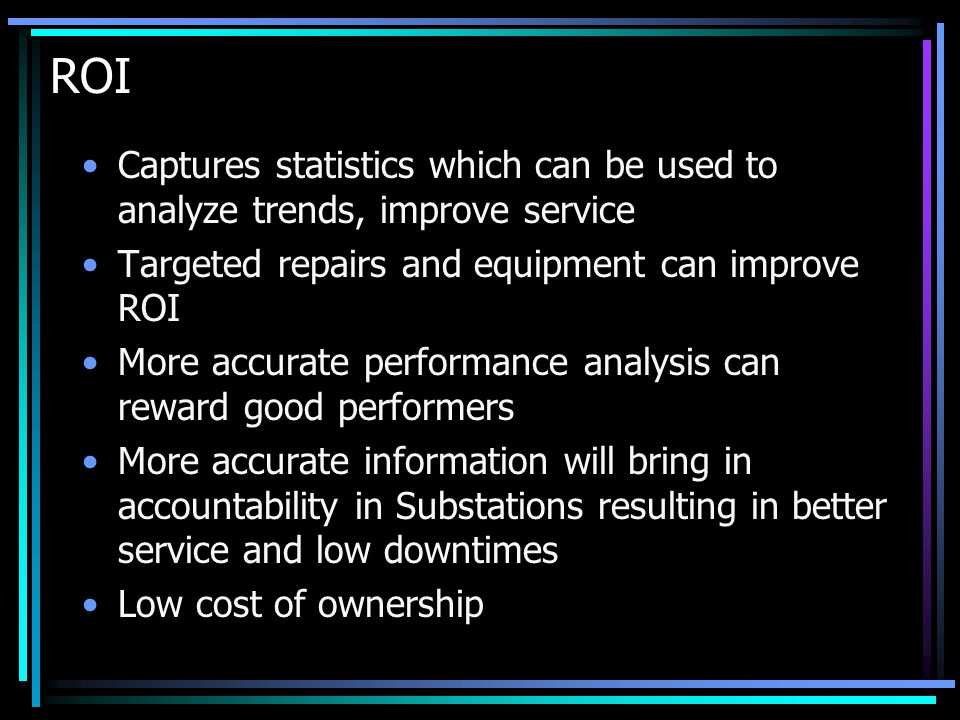 ROI Captures statistics which can be used to analyze trends, improve service Targeted repairs and equipment can improve ROI More accurate performance analysis can reward good performers More accurate information will bring in accountability in Substations resulting in better service and low downtimes Low cost of ownership