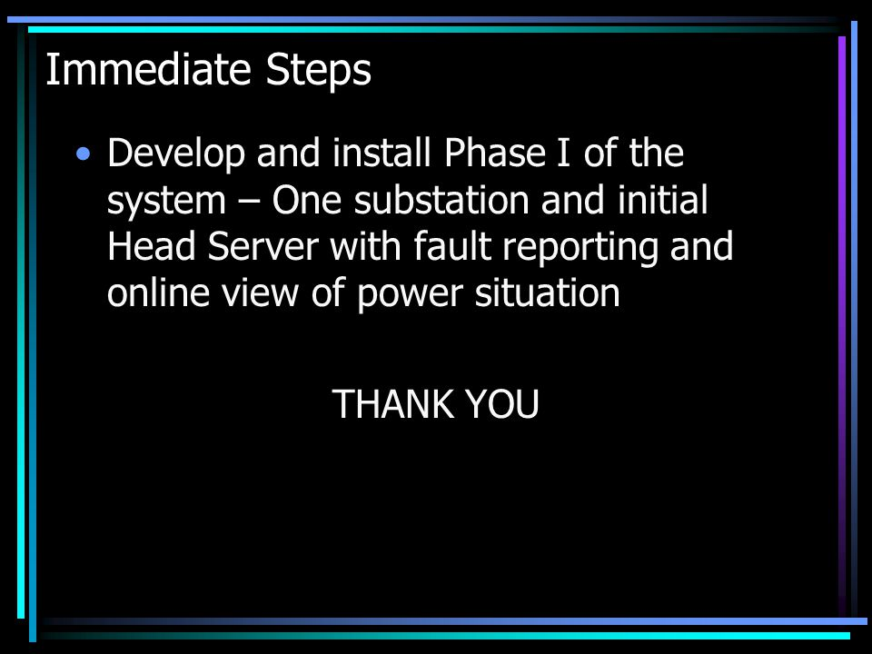 Immediate Steps Develop and install Phase I of the system – One substation and initial Head Server with fault reporting and online view of power situation THANK YOU