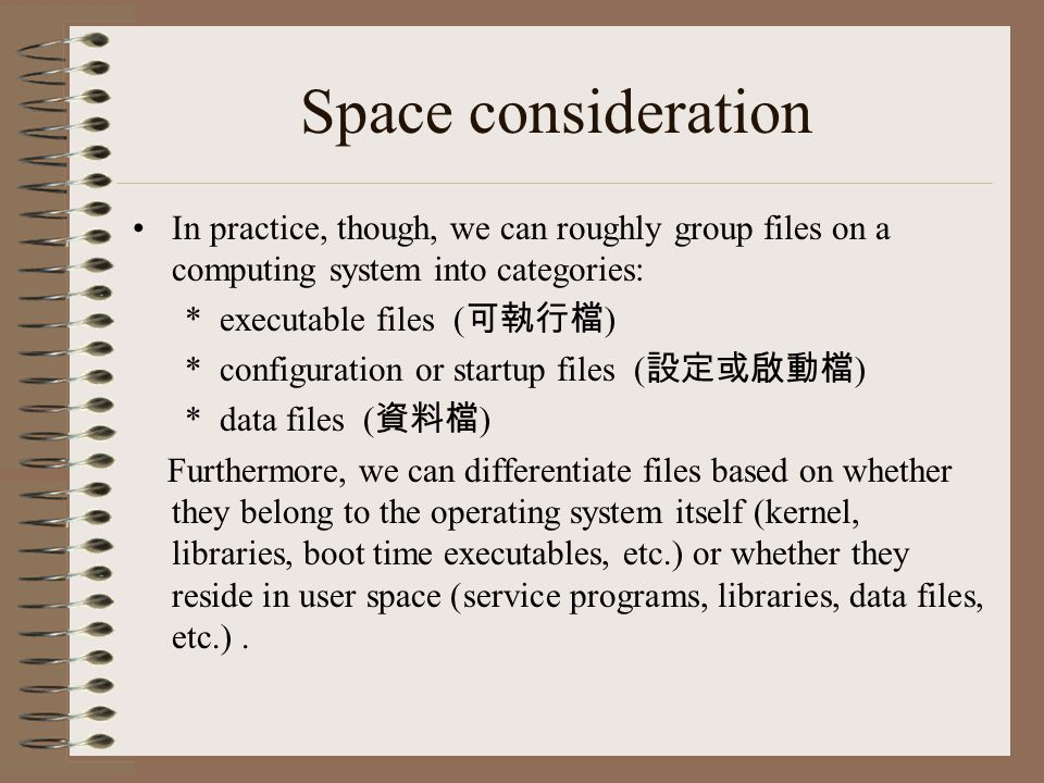 Space consideration In practice, though, we can roughly group files on a computing system into categories: * executable files ( 可執行檔 ) * configuration or startup files ( 設定或啟動檔 ) * data files ( 資料檔 ) Furthermore, we can differentiate files based on whether they belong to the operating system itself (kernel, libraries, boot time executables, etc.) or whether they reside in user space (service programs, libraries, data files, etc.).