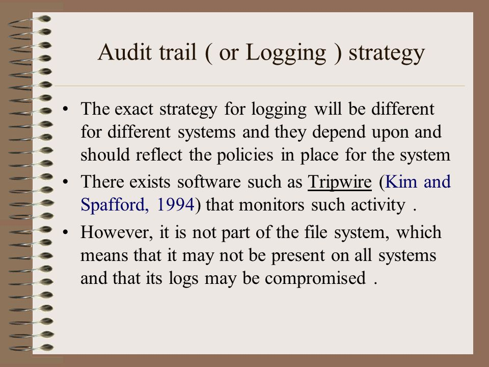 Audit trail ( or Logging ) strategy The exact strategy for logging will be different for different systems and they depend upon and should reflect the policies in place for the system There exists software such as Tripwire (Kim and Spafford, 1994) that monitors such activity.