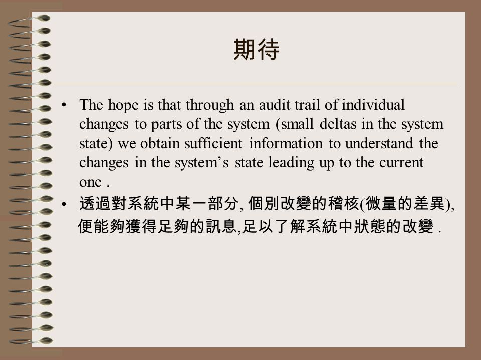 期待 The hope is that through an audit trail of individual changes to parts of the system (small deltas in the system state) we obtain sufficient information to understand the changes in the system's state leading up to the current one.