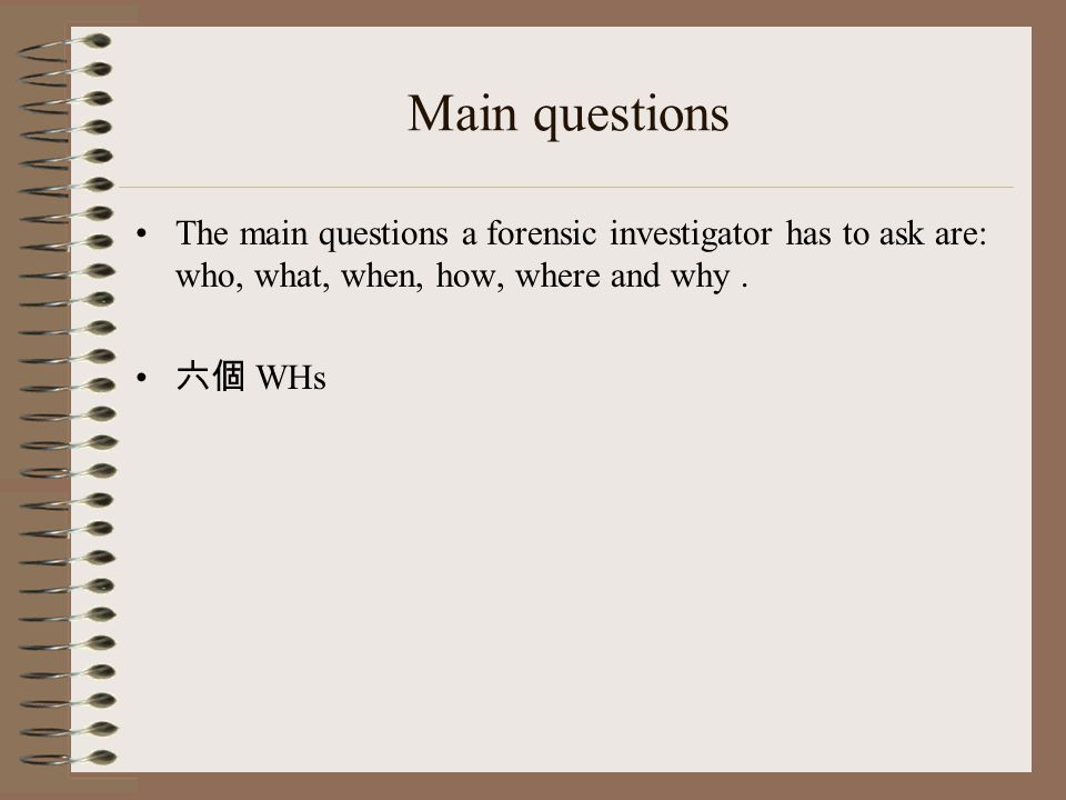Main questions The main questions a forensic investigator has to ask are: who, what, when, how, where and why.
