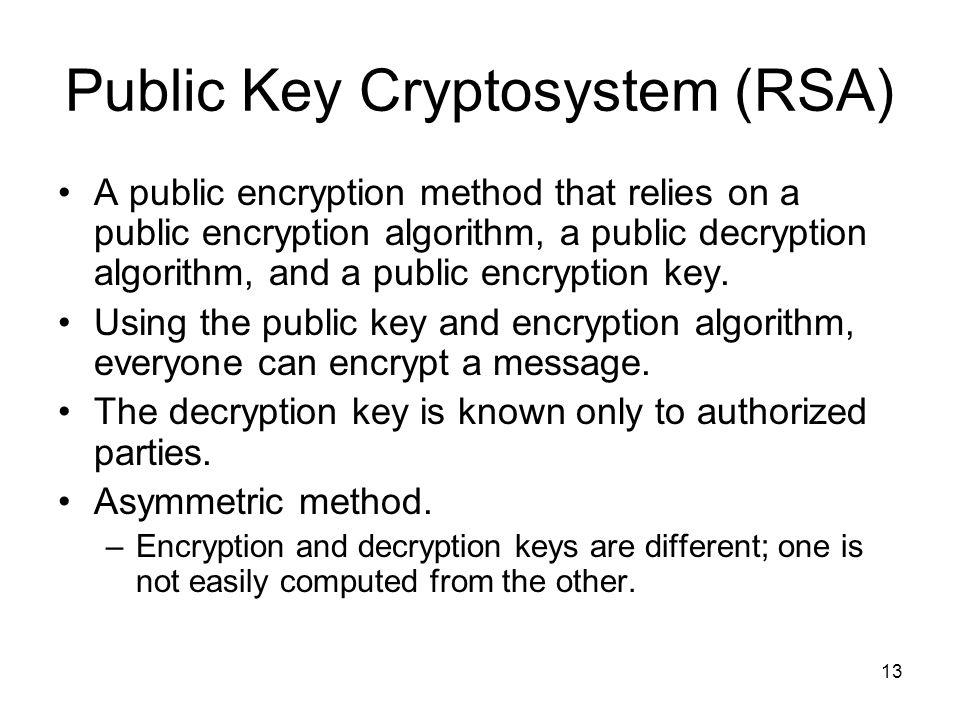 13 Public Key Cryptosystem (RSA) A public encryption method that relies on a public encryption algorithm, a public decryption algorithm, and a public