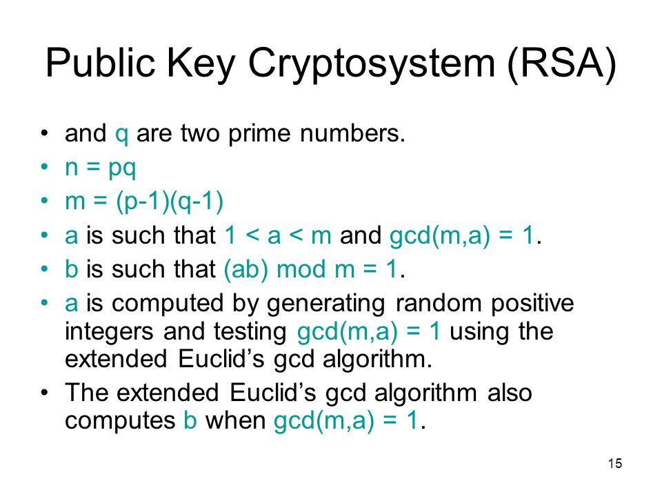 15 Public Key Cryptosystem (RSA) and q are two prime numbers. n = pq m = (p-1)(q-1) a is such that 1 < a < m and gcd(m,a) = 1. b is such that (ab) mod