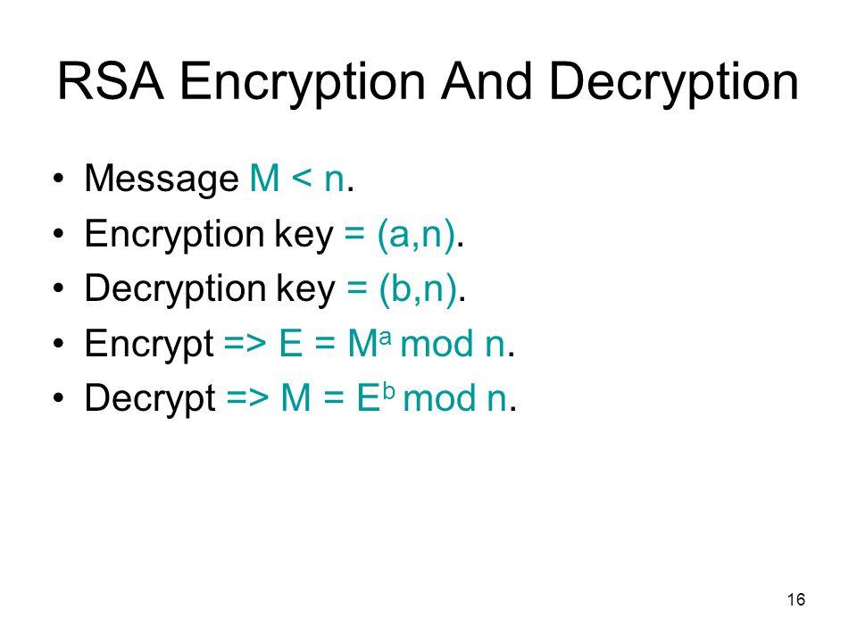 16 RSA Encryption And Decryption Message M < n. Encryption key = (a,n). Decryption key = (b,n). Encrypt => E = M a mod n. Decrypt => M = E b mod n.