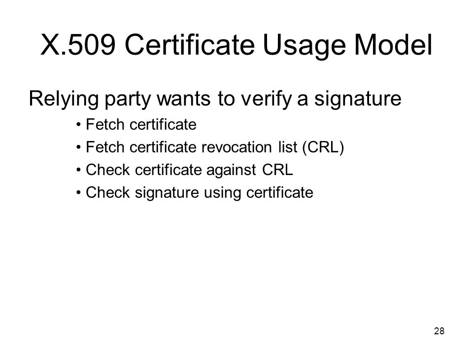 28 X.509 Certificate Usage Model Relying party wants to verify a signature Fetch certificate Fetch certificate revocation list (CRL) Check certificate