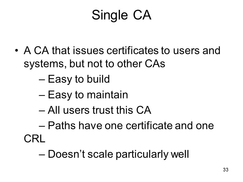 33 Single CA A CA that issues certificates to users and systems, but not to other CAs – Easy to build – Easy to maintain – All users trust this CA – P