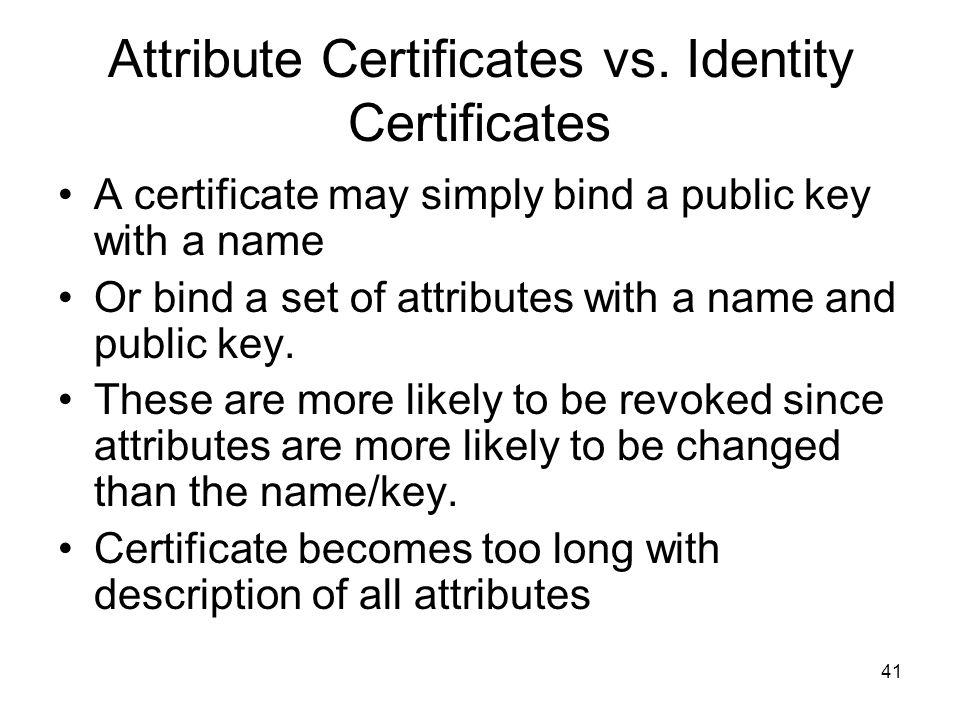 41 Attribute Certificates vs. Identity Certificates A certificate may simply bind a public key with a name Or bind a set of attributes with a name and