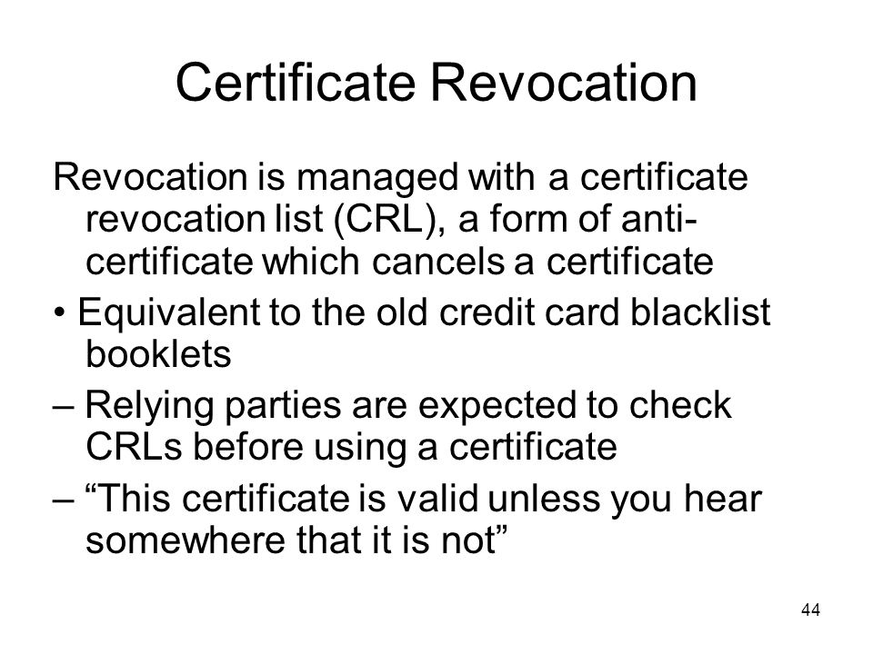 44 Certificate Revocation Revocation is managed with a certificate revocation list (CRL), a form of anti- certificate which cancels a certificate Equi