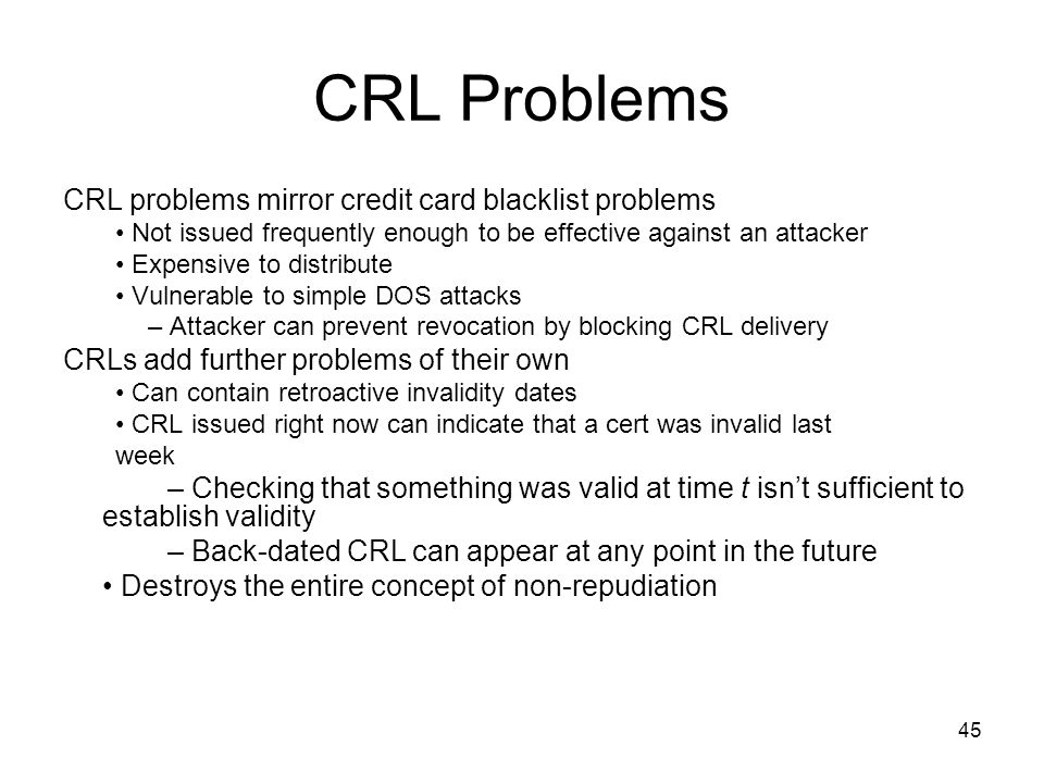 45 CRL Problems CRL problems mirror credit card blacklist problems Not issued frequently enough to be effective against an attacker Expensive to distr
