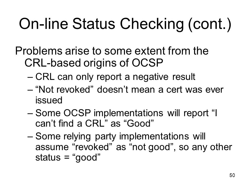 """50 On-line Status Checking (cont.) Problems arise to some extent from the CRL-based origins of OCSP –CRL can only report a negative result –""""Not revok"""