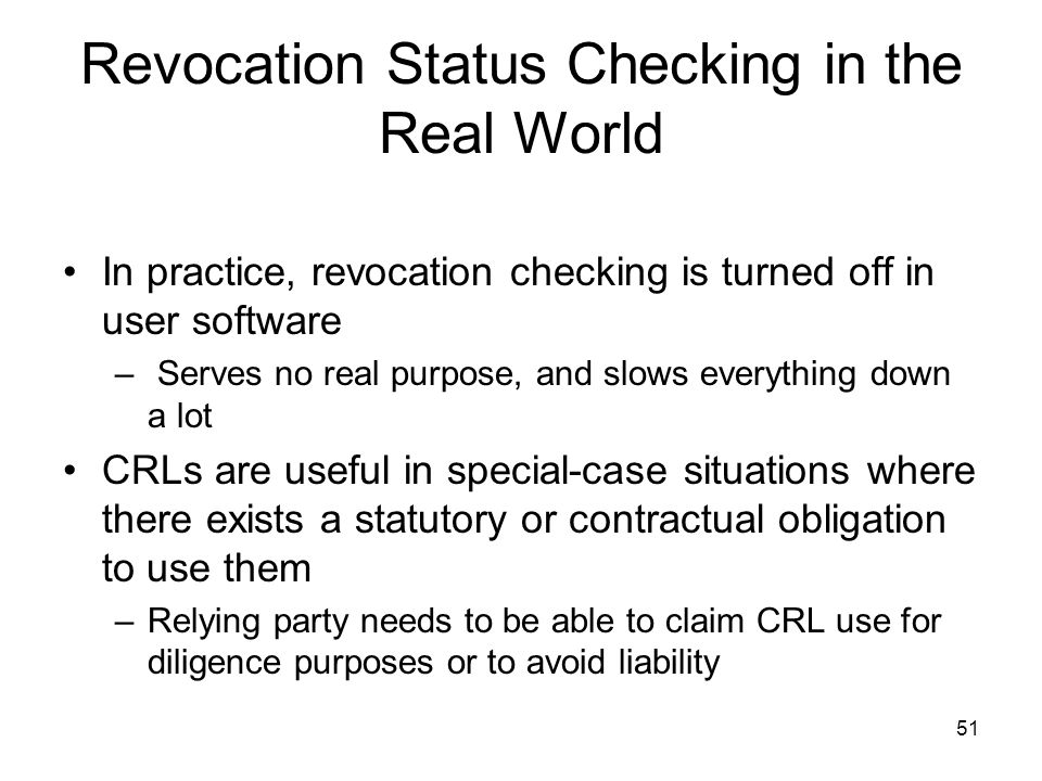 51 Revocation Status Checking in the Real World In practice, revocation checking is turned off in user software – Serves no real purpose, and slows ev