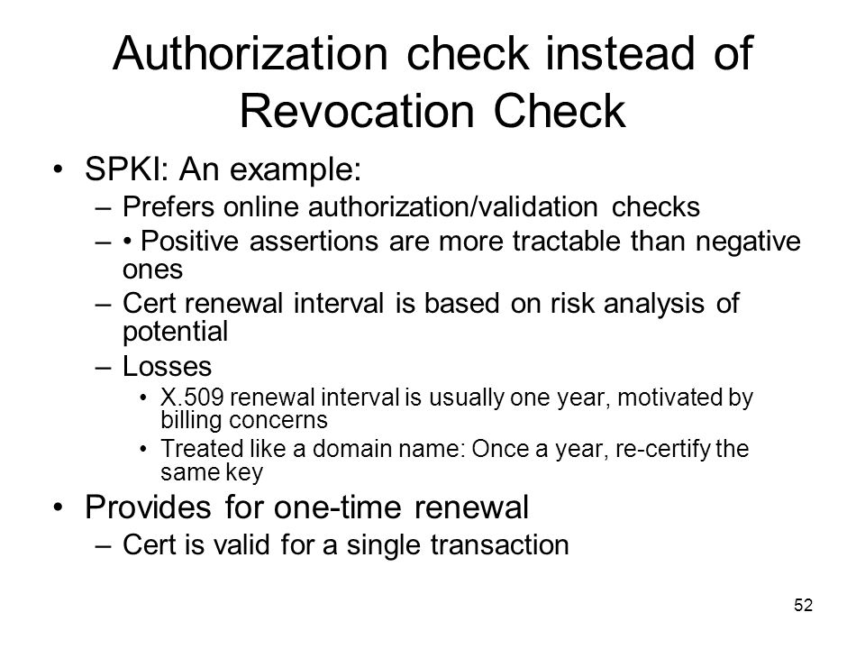 52 Authorization check instead of Revocation Check SPKI: An example: –Prefers online authorization/validation checks – Positive assertions are more tr