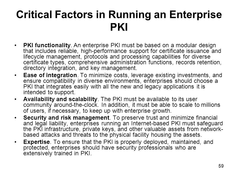 59 Critical Factors in Running an Enterprise PKI PKI functionality. An enterprise PKI must be based on a modular design that includes reliable, high-p