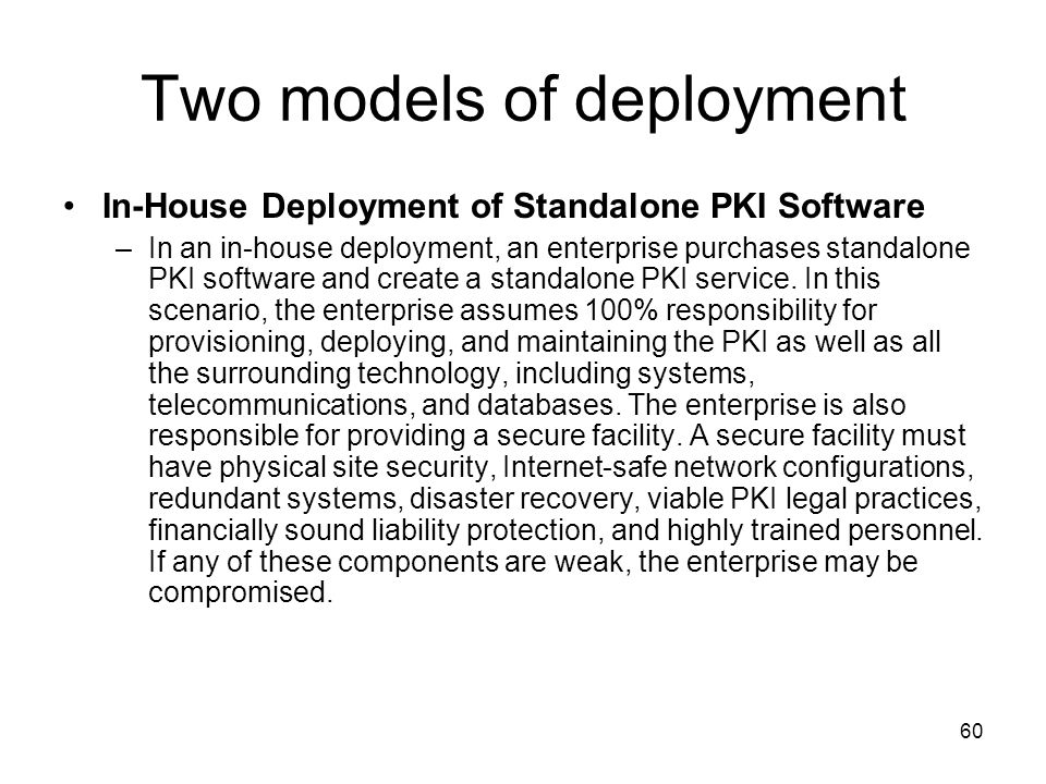 60 Two models of deployment In-House Deployment of Standalone PKI Software –In an in-house deployment, an enterprise purchases standalone PKI software