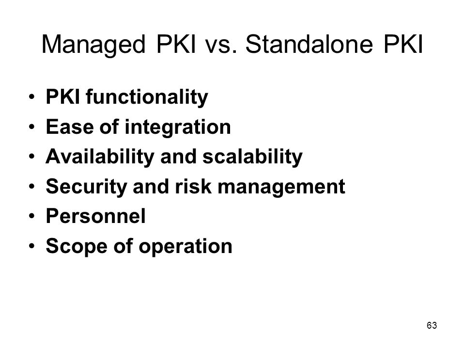 63 Managed PKI vs. Standalone PKI PKI functionality Ease of integration Availability and scalability Security and risk management Personnel Scope of o
