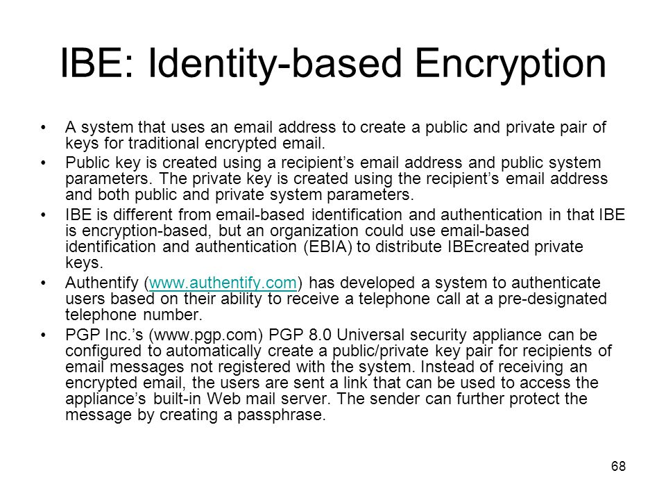 68 IBE: Identity-based Encryption A system that uses an email address to create a public and private pair of keys for traditional encrypted email. Pub