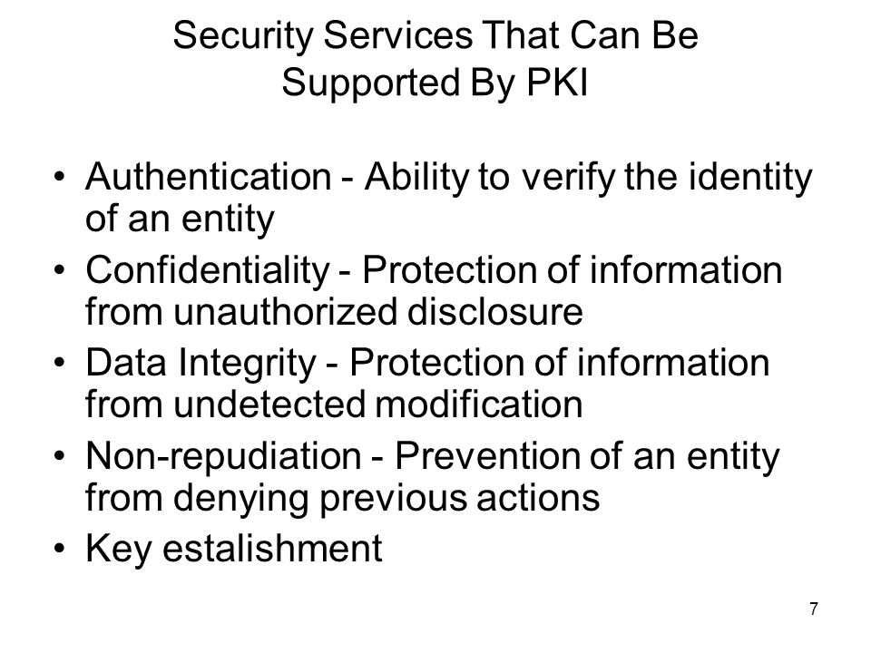7 Security Services That Can Be Supported By PKI Authentication - Ability to verify the identity of an entity Confidentiality - Protection of informat