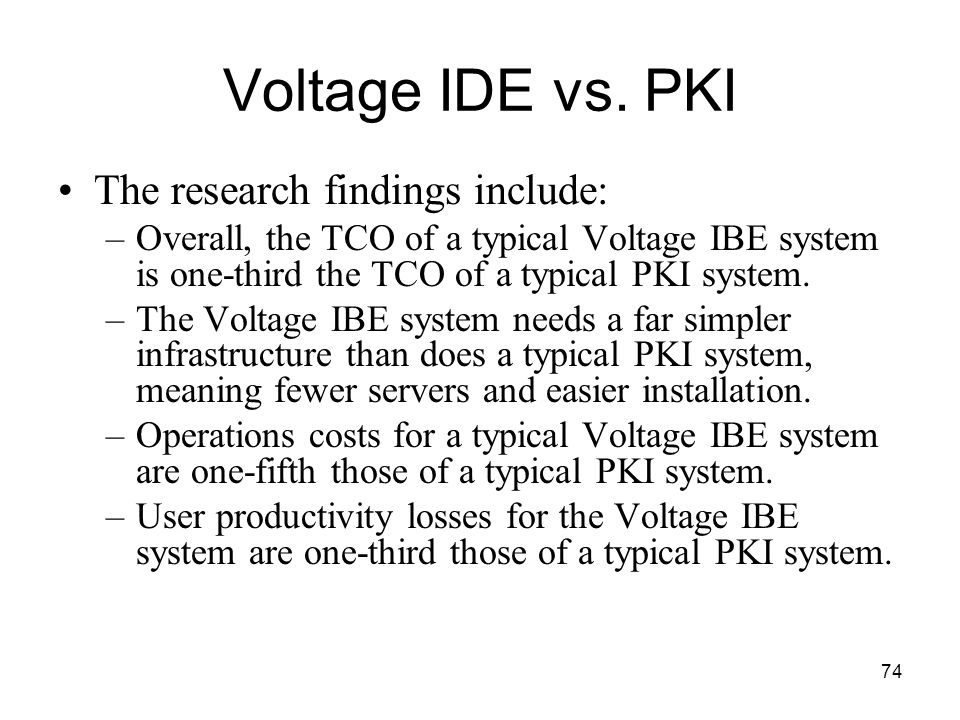 74 Voltage IDE vs. PKI The research findings include: –Overall, the TCO of a typical Voltage IBE system is one-third the TCO of a typical PKI system.