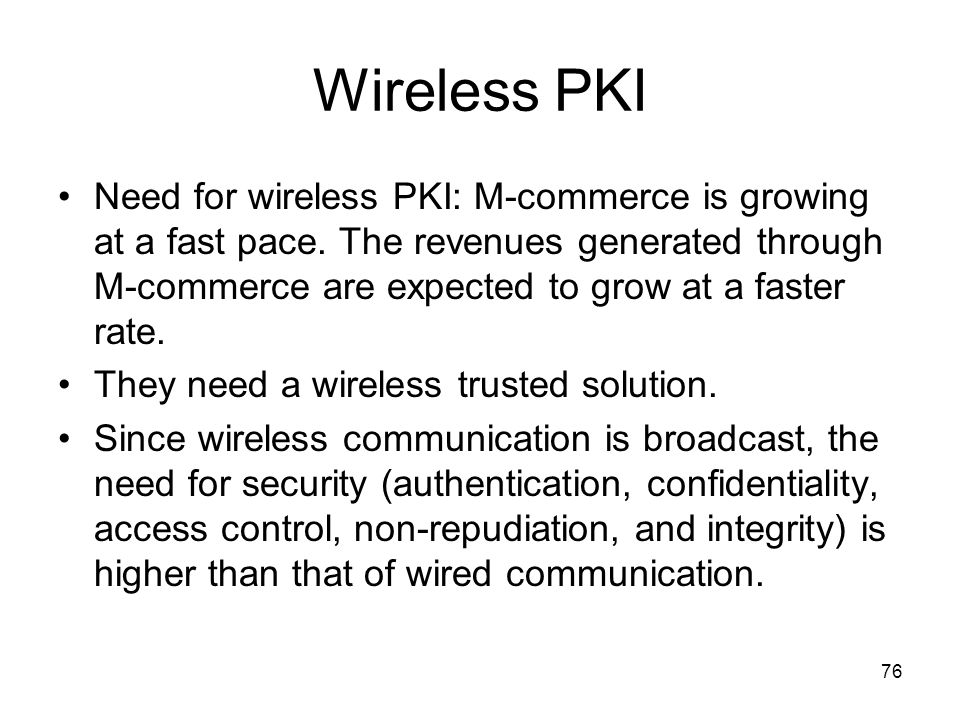 76 Wireless PKI Need for wireless PKI: M-commerce is growing at a fast pace. The revenues generated through M-commerce are expected to grow at a faste