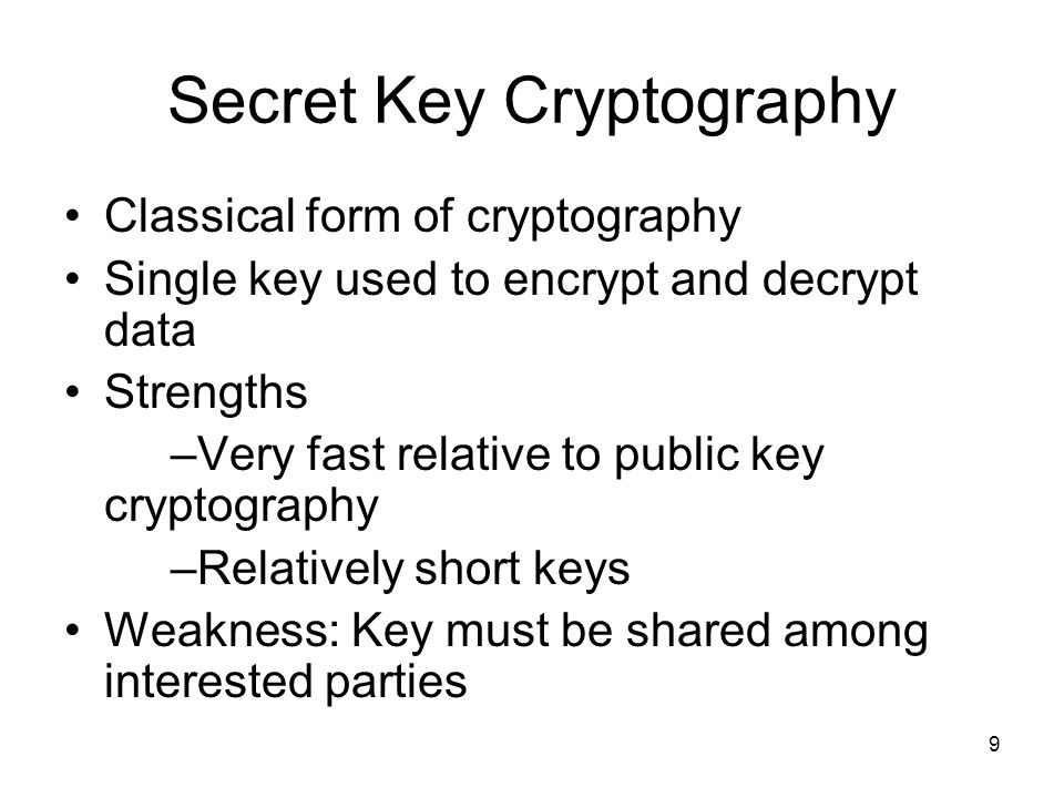 9 Secret Key Cryptography Classical form of cryptography Single key used to encrypt and decrypt data Strengths –Very fast relative to public key crypt