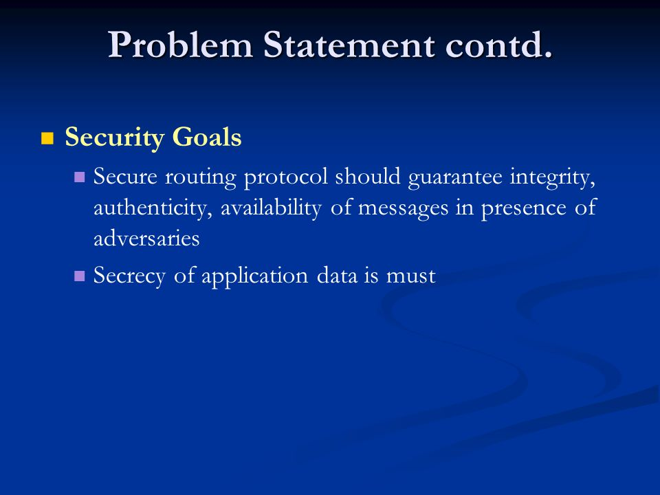 Problem Statement contd. Security Goals Secure routing protocol should guarantee integrity, authenticity, availability of messages in presence of adve