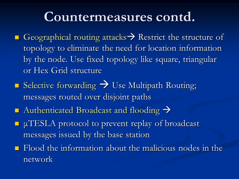 Countermeasures contd. Geographical routing attacks  Restrict the structure of topology to eliminate the need for location information by the node. U