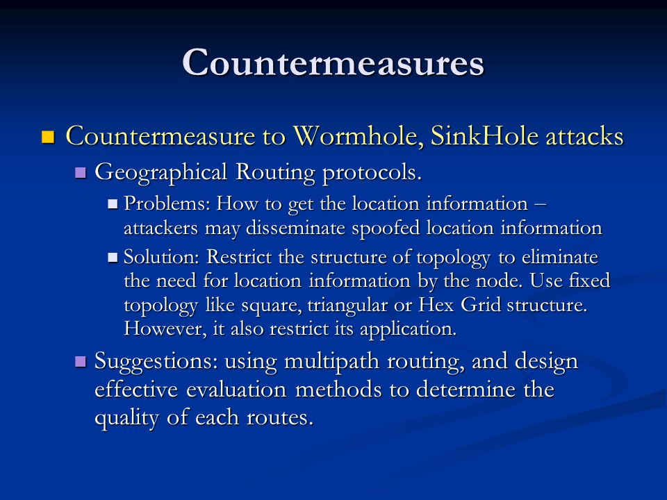 Countermeasures Countermeasure to Wormhole, SinkHole attacks Countermeasure to Wormhole, SinkHole attacks Geographical Routing protocols.