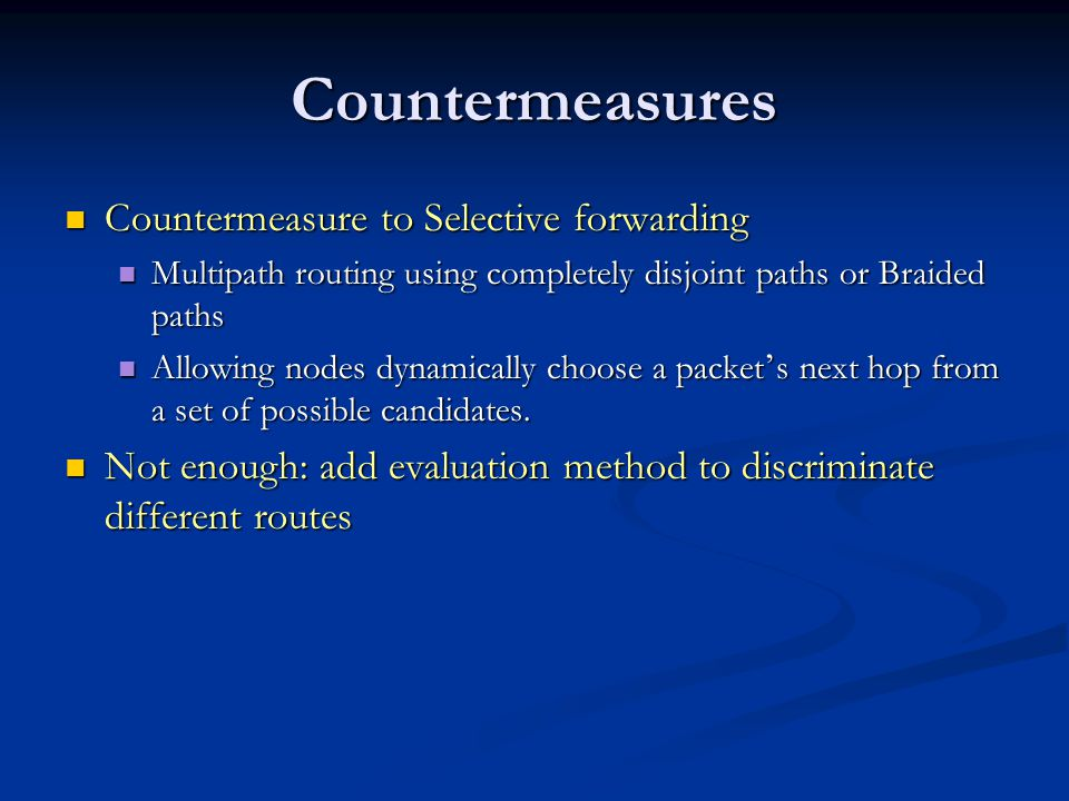 Countermeasures Countermeasure to Selective forwarding Countermeasure to Selective forwarding Multipath routing using completely disjoint paths or Braided paths Multipath routing using completely disjoint paths or Braided paths Allowing nodes dynamically choose a packet ' s next hop from a set of possible candidates.