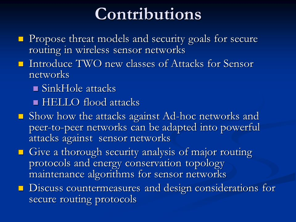 Contributions Propose threat models and security goals for secure routing in wireless sensor networks Propose threat models and security goals for secure routing in wireless sensor networks Introduce TWO new classes of Attacks for Sensor networks Introduce TWO new classes of Attacks for Sensor networks SinkHole attacks SinkHole attacks HELLO flood attacks HELLO flood attacks Show how the attacks against Ad-hoc networks and peer-to-peer networks can be adapted into powerful attacks against sensor networks Show how the attacks against Ad-hoc networks and peer-to-peer networks can be adapted into powerful attacks against sensor networks Give a thorough security analysis of major routing protocols and energy conservation topology maintenance algorithms for sensor networks Give a thorough security analysis of major routing protocols and energy conservation topology maintenance algorithms for sensor networks Discuss countermeasures and design considerations for secure routing protocols Discuss countermeasures and design considerations for secure routing protocols