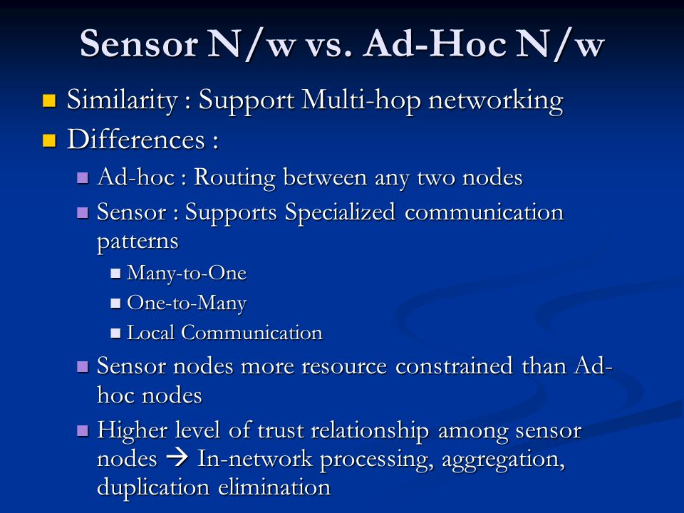 Sensor N/w vs. Ad-Hoc N/w Similarity : Support Multi-hop networking Similarity : Support Multi-hop networking Differences : Differences : Ad-hoc : Rou