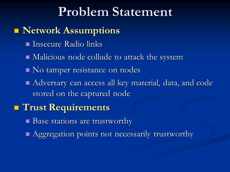 Problem Statement Network Assumptions Network Assumptions Insecure Radio links Insecure Radio links Malicious node collude to attack the system Malicious node collude to attack the system No tamper resistance on nodes No tamper resistance on nodes Adversary can access all key material, data, and code stored on the captured node Adversary can access all key material, data, and code stored on the captured node Trust Requirements Trust Requirements Base stations are trustworthy Base stations are trustworthy Aggregation points not necessarily trustworthy Aggregation points not necessarily trustworthy